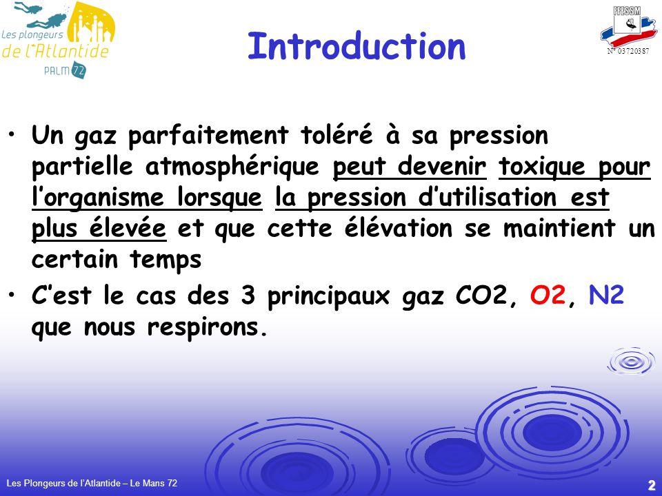 Les Plongeurs de lAtlantide – Le Mans 72 2 N° 03720387 Introduction Un gaz parfaitement toléré à sa pression partielle atmosphérique peut devenir toxique pour lorganisme lorsque la pression dutilisation est plus élevée et que cette élévation se maintient un certain temps Cest le cas des 3 principaux gaz CO2, O2, N2 que nous respirons.