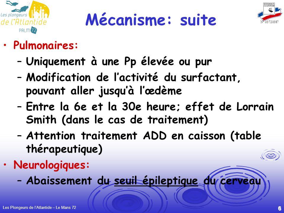 Les Plongeurs de lAtlantide – Le Mans 72 6 N° 03720387 Mécanisme: suite Pulmonaires: –Uniquement à une Pp élevée ou pur –Modification de lactivité du surfactant, pouvant aller jusquà lœdème –Entre la 6e et la 30e heure; effet de Lorrain Smith (dans le cas de traitement) –Attention traitement ADD en caisson (table thérapeutique) Neurologiques: –Abaissement du seuil épileptique du cerveau