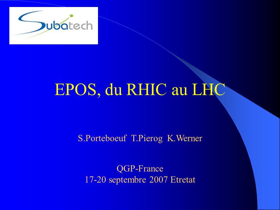 S.Porteboeuf T.Pierog K.Werner EPOS, du RHIC au LHC QGP-France 17-20 septembre 2007 Etretat