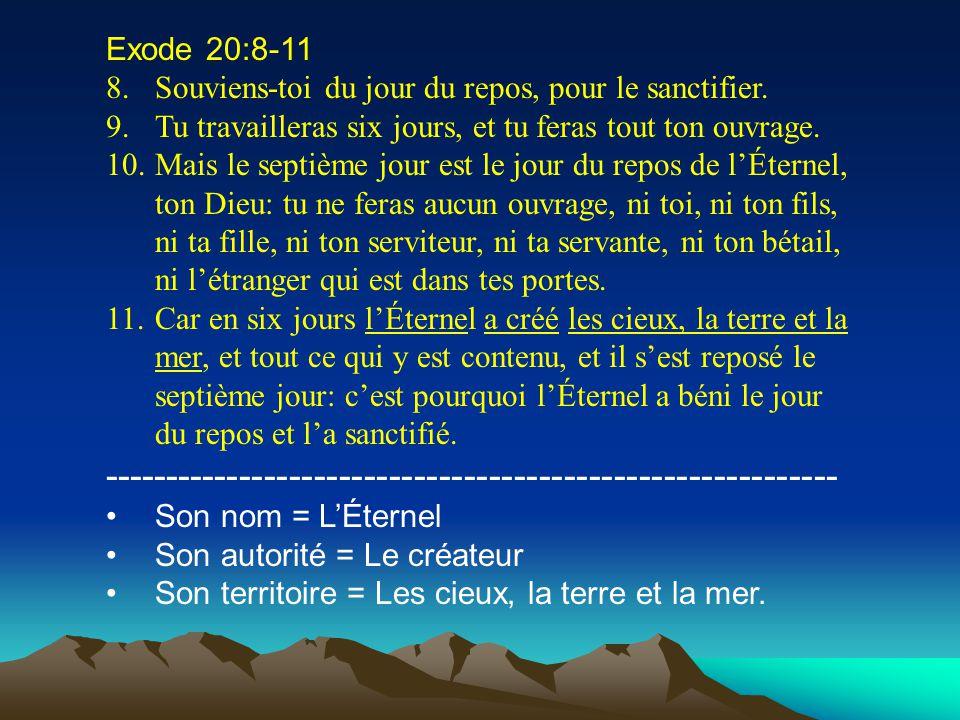 Exode 20:8-11 8.Souviens-toi du jour du repos, pour le sanctifier. 9.Tu travailleras six jours, et tu feras tout ton ouvrage. 10.Mais le septième jour