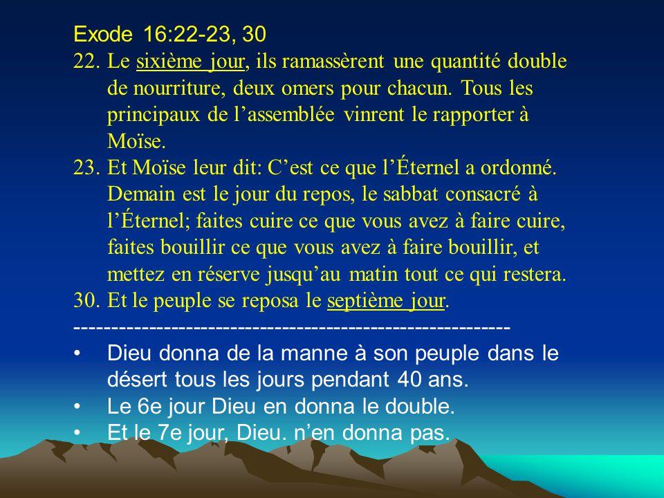 Exode 16:22-23, 30 22.Le sixième jour, ils ramassèrent une quantité double de nourriture, deux omers pour chacun. Tous les principaux de lassemblée vi