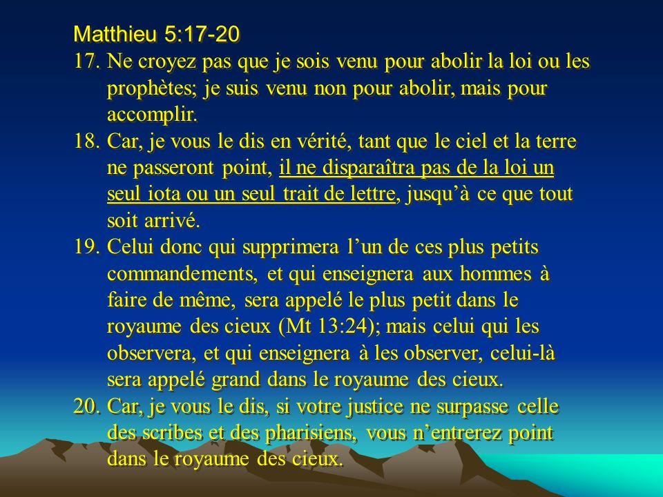 Matthieu 5:17-20 17.Ne croyez pas que je sois venu pour abolir la loi ou les prophètes; je suis venu non pour abolir, mais pour accomplir. 18.Car, je