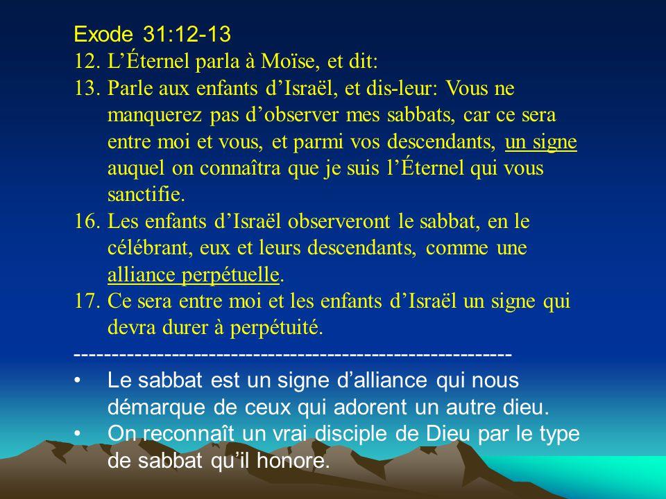 Exode 31:12-13 12.LÉternel parla à Moïse, et dit: 13.Parle aux enfants dIsraël, et dis-leur: Vous ne manquerez pas dobserver mes sabbats, car ce sera