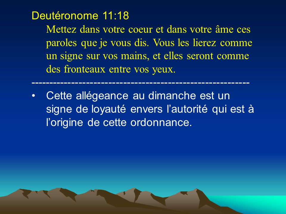 Deutéronome 11:18 Mettez dans votre coeur et dans votre âme ces paroles que je vous dis. Vous les lierez comme un signe sur vos mains, et elles seront