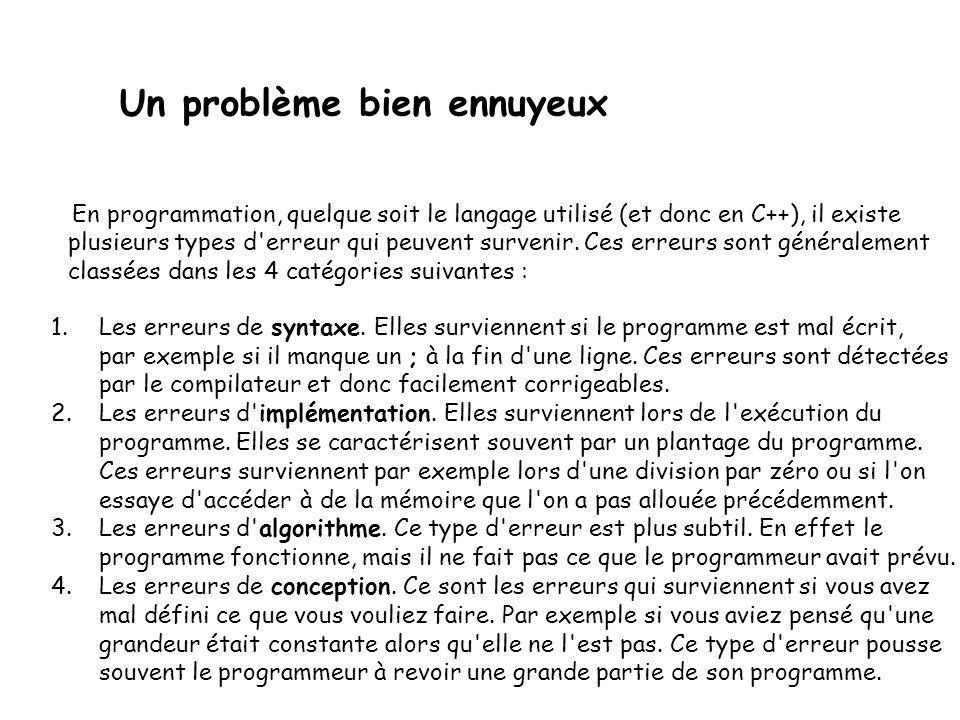 Un problème bien ennuyeux En programmation, quelque soit le langage utilisé (et donc en C++), il existe plusieurs types d erreur qui peuvent survenir.
