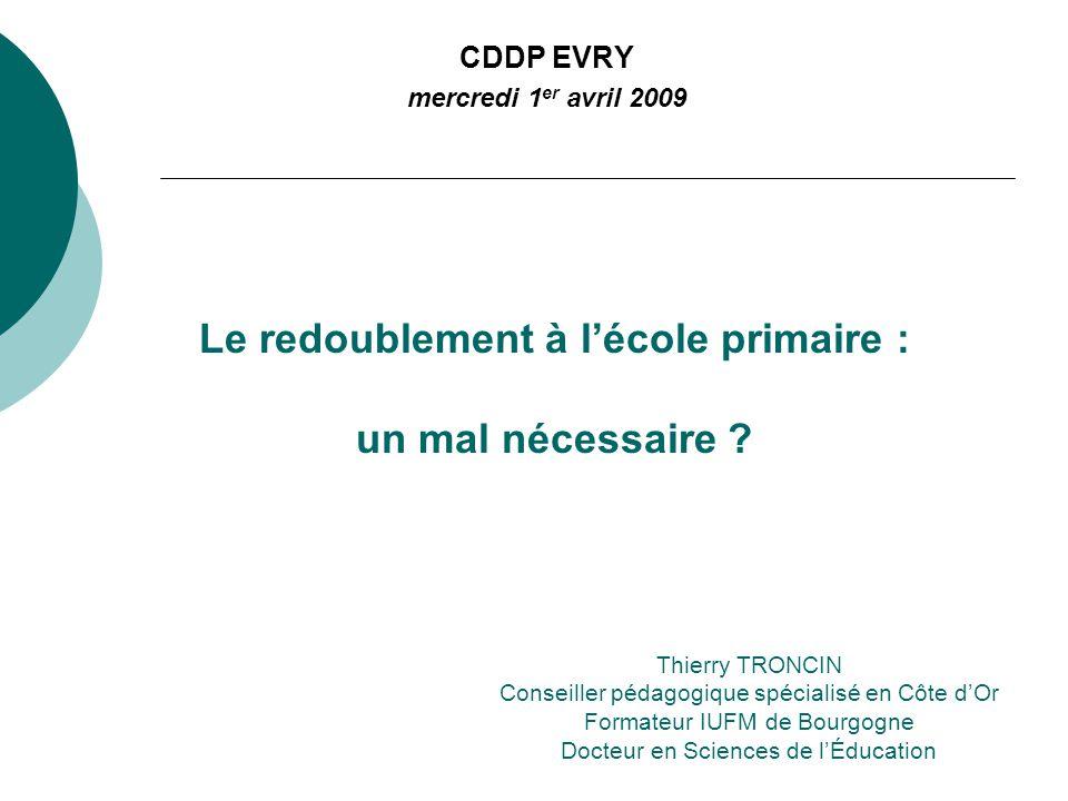 Le redoublement à lécole primaire : un mal nécessaire ? CDDP EVRY mercredi 1 er avril 2009 Thierry TRONCIN Conseiller pédagogique spécialisé en Côte d
