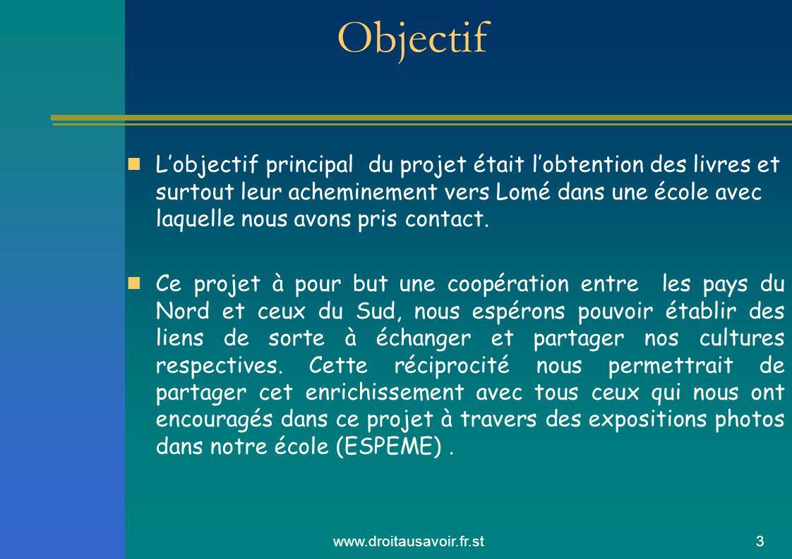 www.droitausavoir.fr.st3 Objectif Lobjectif principal du projet était lobtention des livres et surtout leur acheminement vers Lomé dans une école avec laquelle nous avons pris contact.