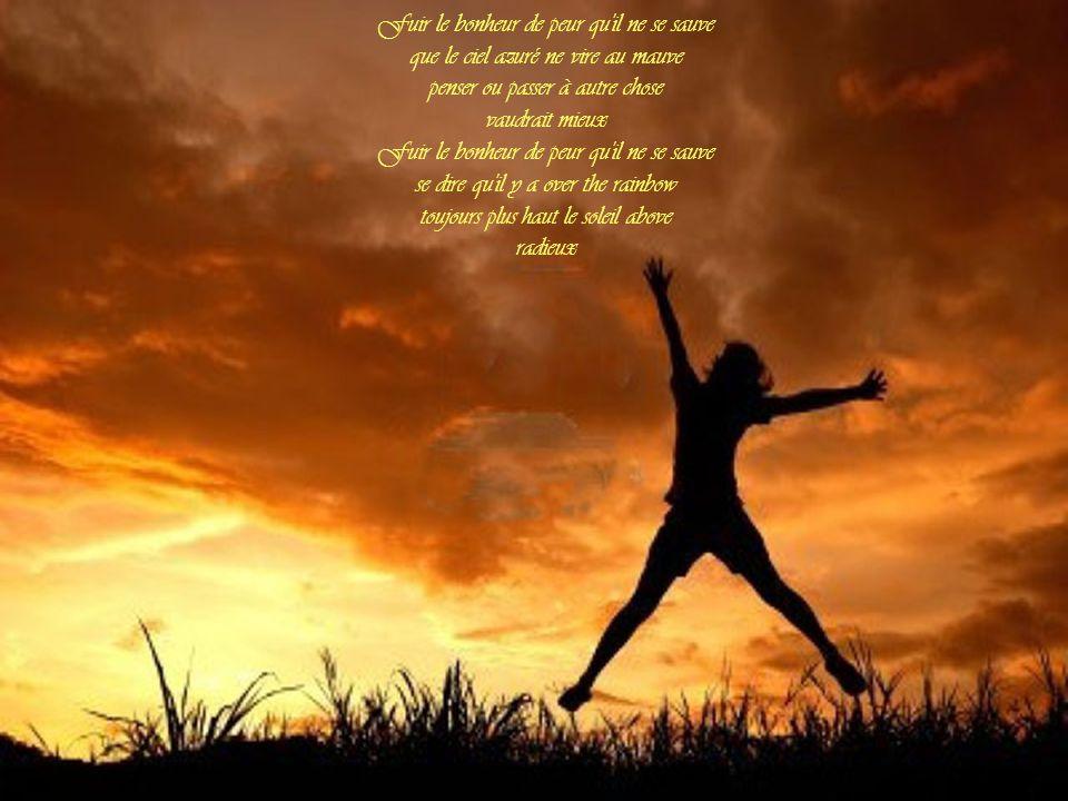 Fuir le bonheur de peur qu il ne se sauve que le ciel azuré ne vire au mauve penser ou passer à autre chose vaudrait mieux Fuir le bonheur de peur qu il ne se sauve se dire qu il y a over the rainbow toujours plus haut le soleil above radieux