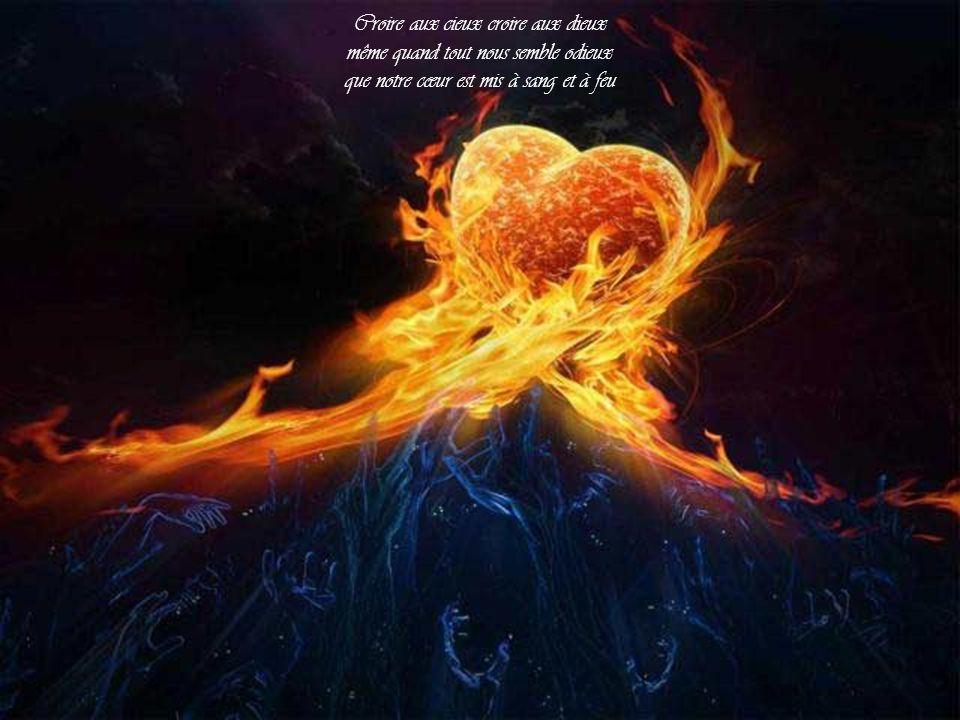 Croire aux cieux croire aux dieux même quand tout nous semble odieux que notre cœur est mis à sang et à feu
