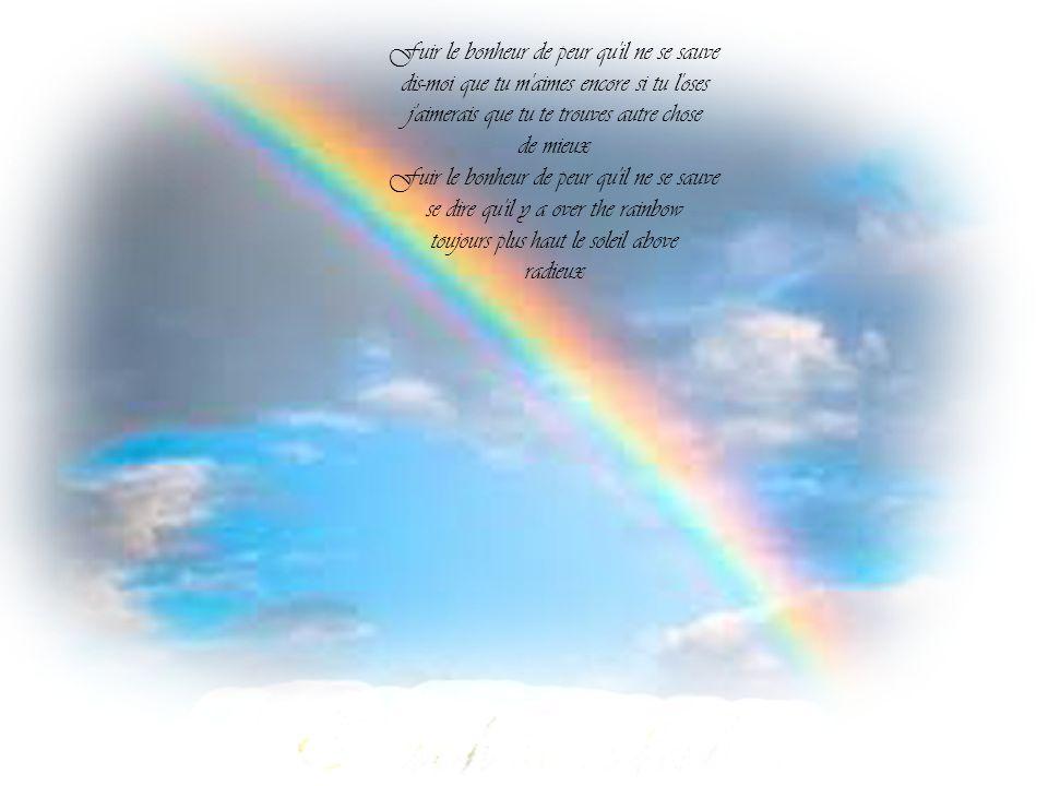Fuir le bonheur de peur qu il ne se sauve dis-moi que tu m aimes encore si tu l oses j aimerais que tu te trouves autre chose de mieux Fuir le bonheur de peur qu il ne se sauve se dire qu il y a over the rainbow toujours plus haut le soleil above radieux