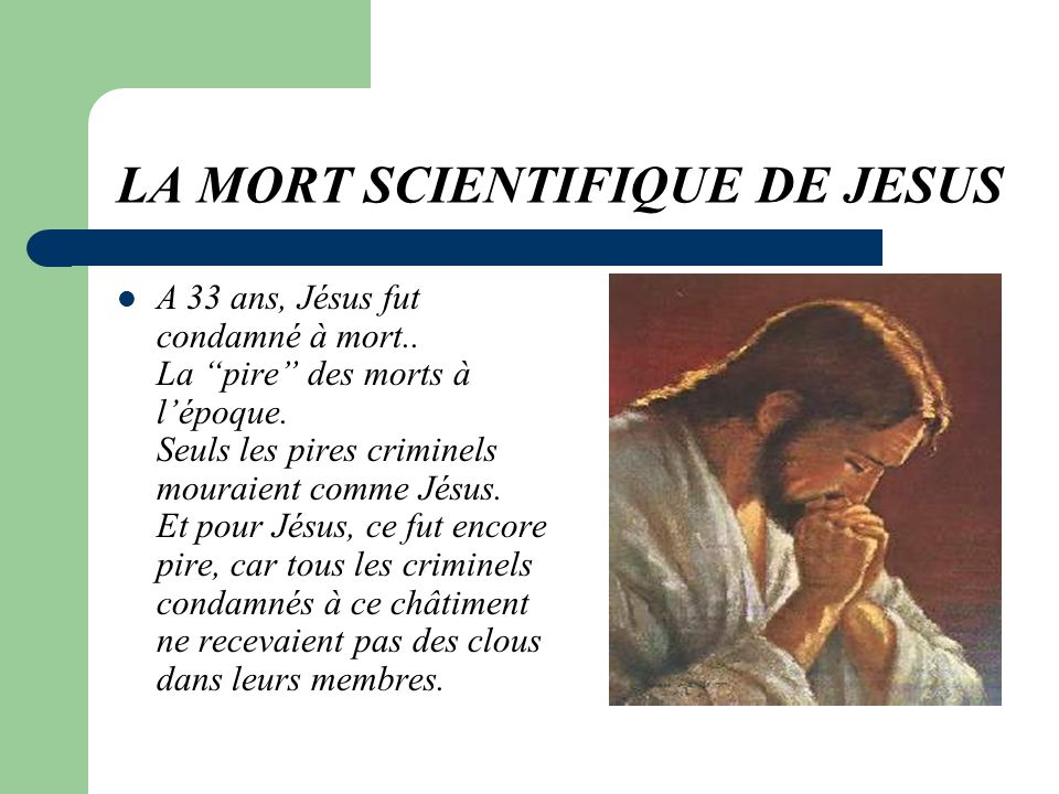 LA MORT SCIENTIFIQUE DE JESUS A 33 ans, Jésus fut condamné à mort..