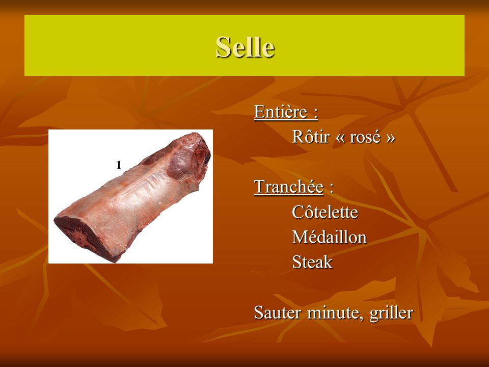 Selle Entière : Rôtir « rosé » Rôtir « rosé » Tranchée : Côtelette Côtelette Médaillon Médaillon Steak Steak Sauter minute, griller