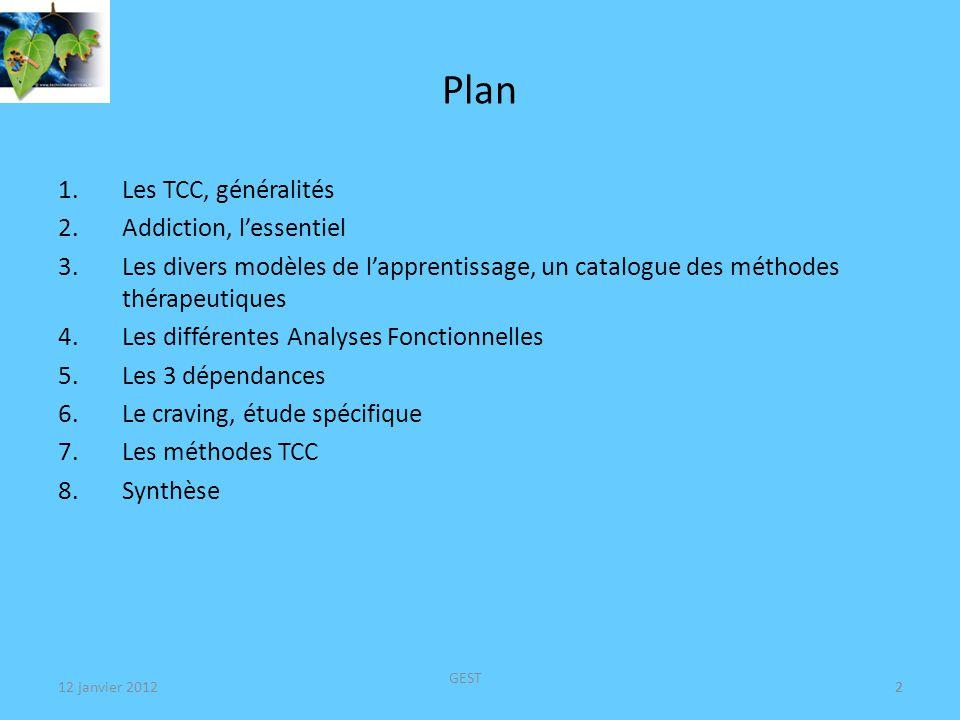 12 janvier 2012 GEST 2 Plan 1.Les TCC, généralités 2.Addiction, lessentiel 3.Les divers modèles de lapprentissage, un catalogue des méthodes thérapeutiques 4.Les différentes Analyses Fonctionnelles 5.Les 3 dépendances 6.Le craving, étude spécifique 7.Les méthodes TCC 8.Synthèse 2
