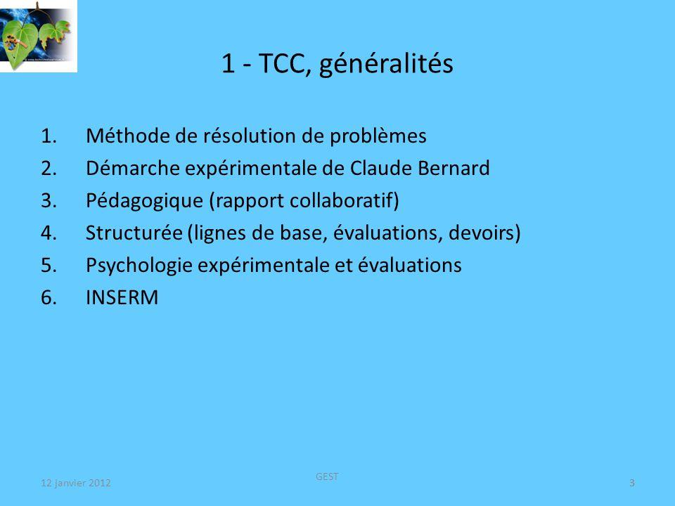 12 janvier 2012 GEST 3 1 - TCC, généralités 1.Méthode de résolution de problèmes 2.Démarche expérimentale de Claude Bernard 3.Pédagogique (rapport collaboratif) 4.Structurée (lignes de base, évaluations, devoirs) 5.Psychologie expérimentale et évaluations 6.INSERM 3