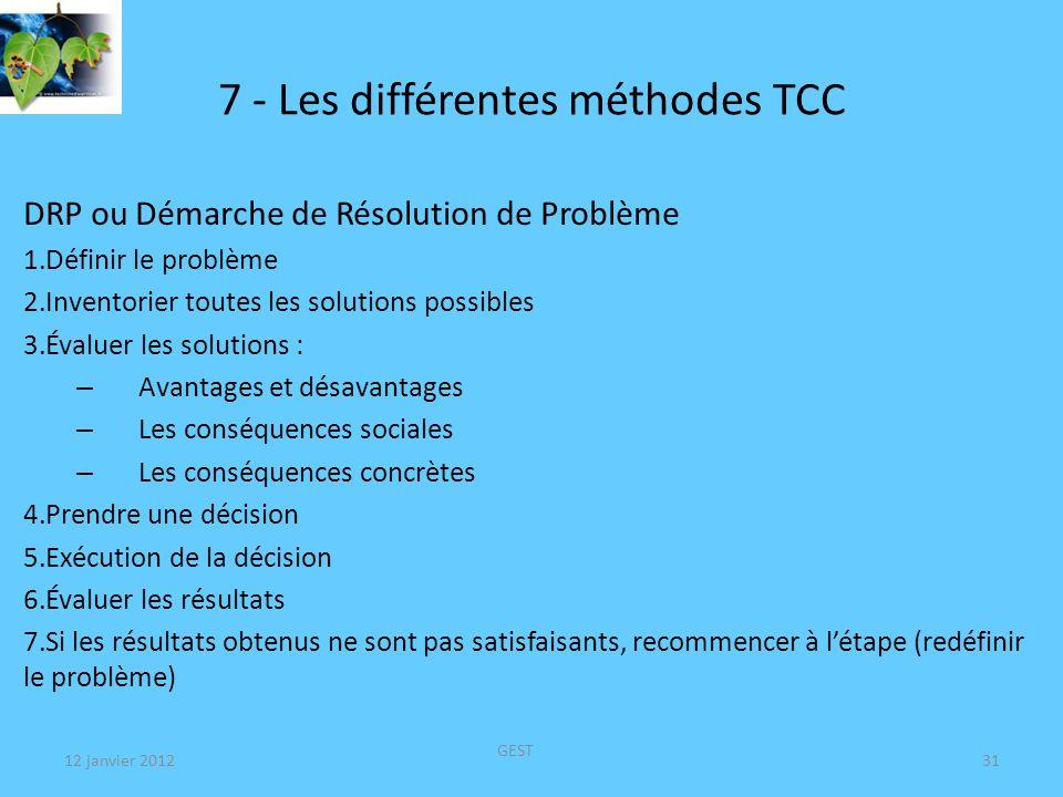 12 janvier 2012 GEST 31 7 - Les différentes méthodes TCC DRP ou Démarche de Résolution de Problème 1.Définir le problème 2.Inventorier toutes les solutions possibles 3.Évaluer les solutions : – Avantages et désavantages – Les conséquences sociales – Les conséquences concrètes 4.Prendre une décision 5.Exécution de la décision 6.Évaluer les résultats 7.Si les résultats obtenus ne sont pas satisfaisants, recommencer à létape (redéfinir le problème)