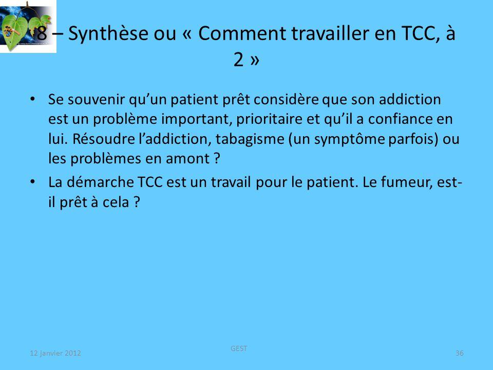 12 janvier 2012 GEST 36 8 – Synthèse ou « Comment travailler en TCC, à 2 » Se souvenir quun patient prêt considère que son addiction est un problème important, prioritaire et quil a confiance en lui.