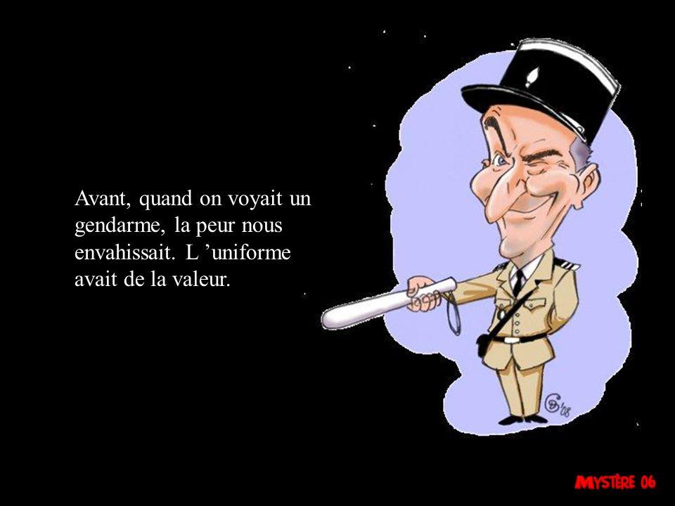 Avant, quand on voyait un gendarme, la peur nous envahissait. L uniforme avait de la valeur.