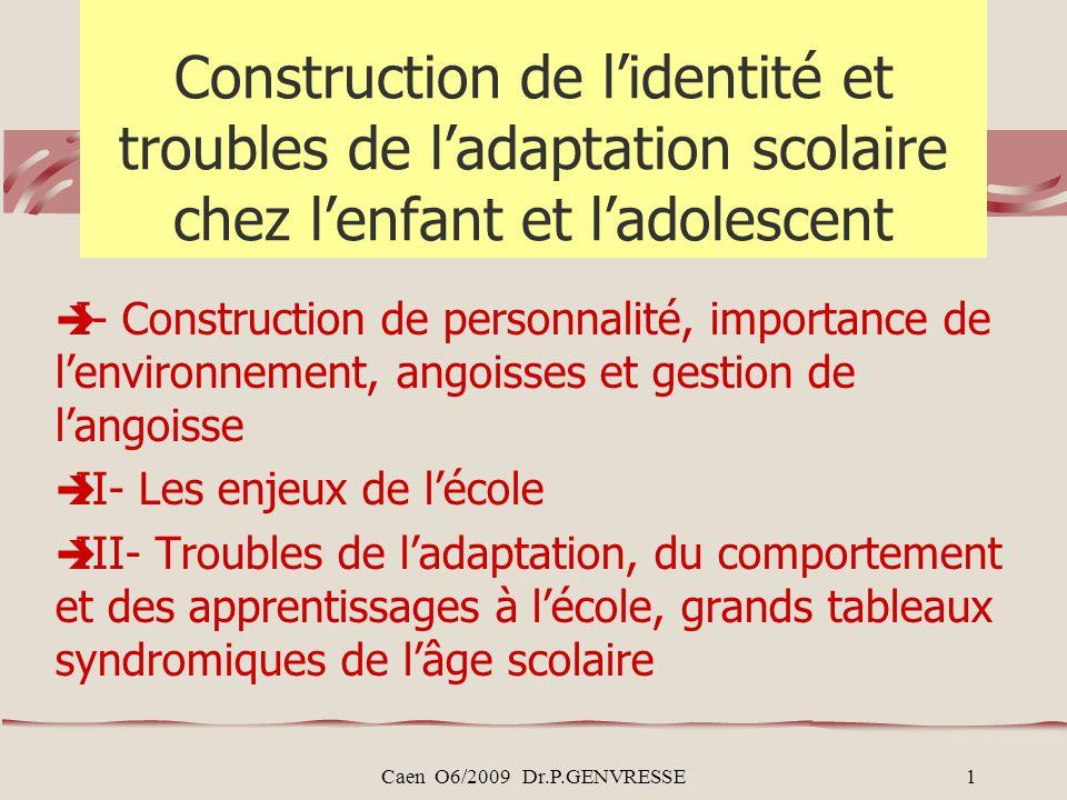 Caen O6/2009 Dr.P.GENVRESSE1 Construction de lidentité et troubles de ladaptation scolaire chez lenfant et ladolescent I- Construction de personnalité