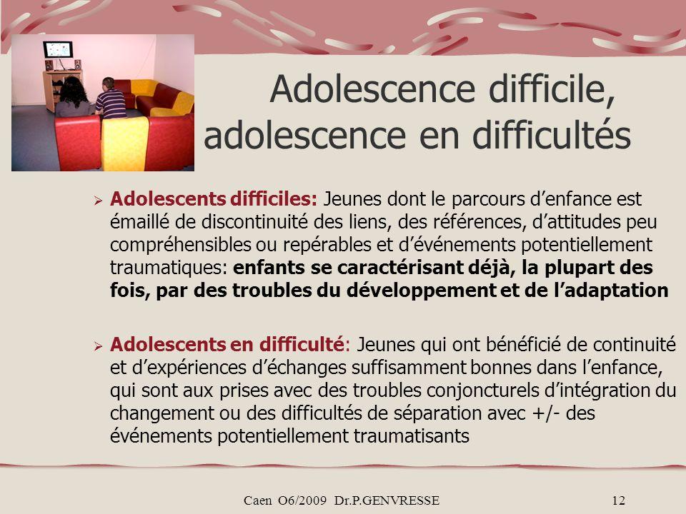 Caen O6/2009 Dr.P.GENVRESSE12 Adolescence difficile, adolescence en difficultés Adolescents difficiles: Jeunes dont le parcours denfance est émaillé d
