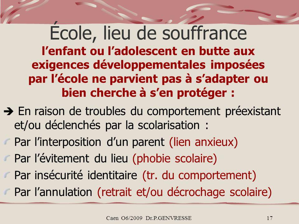 Caen O6/2009 Dr.P.GENVRESSE17 École, lieu de souffrance lenfant ou ladolescent en butte aux exigences développementales imposées par lécole ne parvien