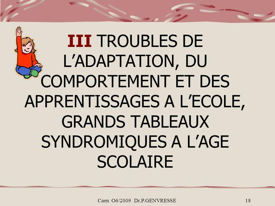 Caen O6/2009 Dr.P.GENVRESSE18 III TROUBLES DE LADAPTATION, DU COMPORTEMENT ET DES APPRENTISSAGES A LECOLE, GRANDS TABLEAUX SYNDROMIQUES A LAGE SCOLAIRE