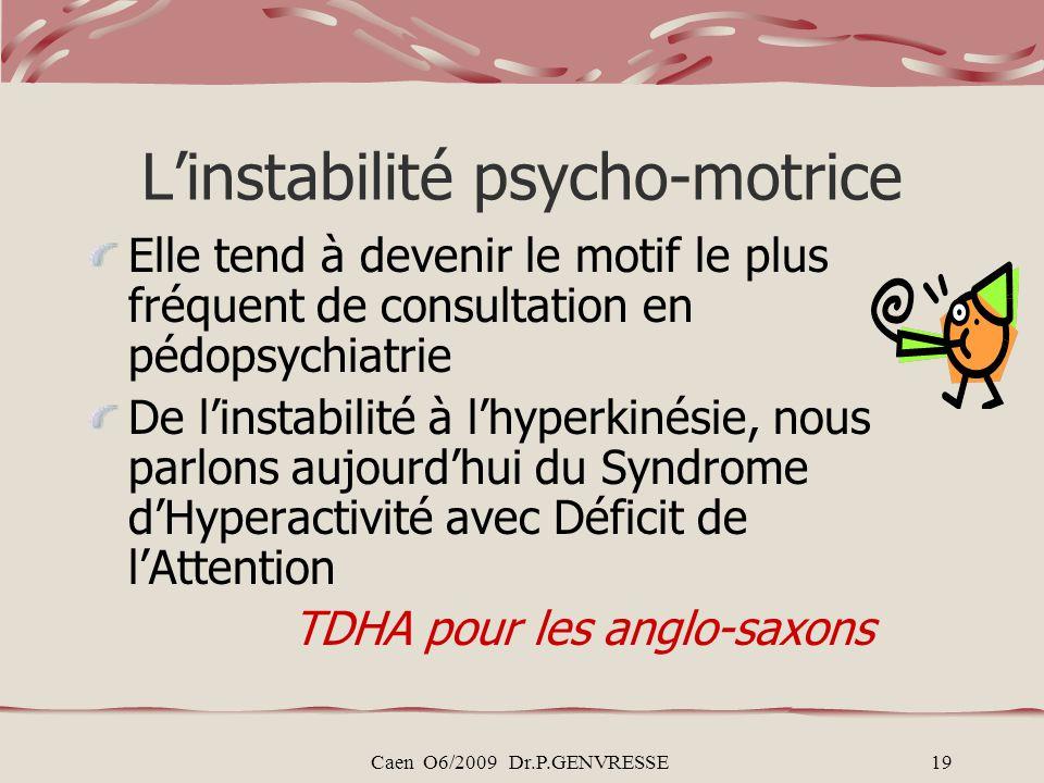 Caen O6/2009 Dr.P.GENVRESSE19 Linstabilité psycho-motrice Elle tend à devenir le motif le plus fréquent de consultation en pédopsychiatrie De linstabilité à lhyperkinésie, nous parlons aujourdhui du Syndrome dHyperactivité avec Déficit de lAttention TDHA pour les anglo-saxons