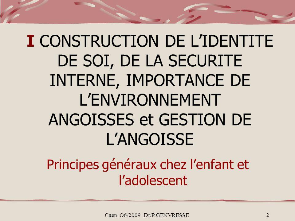 Caen O6/2009 Dr.P.GENVRESSE2 I CONSTRUCTION DE LIDENTITE DE SOI, DE LA SECURITE INTERNE, IMPORTANCE DE LENVIRONNEMENT ANGOISSES et GESTION DE LANGOISSE Principes généraux chez lenfant et ladolescent