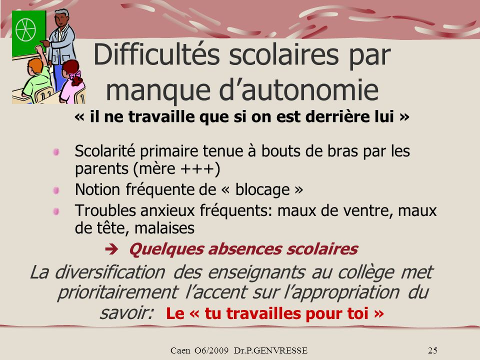 Caen O6/2009 Dr.P.GENVRESSE25 Difficultés scolaires par manque dautonomie « il ne travaille que si on est derrière lui » Scolarité primaire tenue à bo