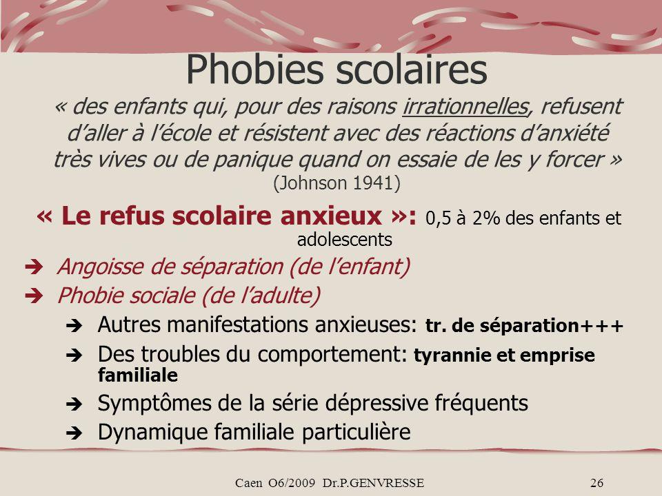 Caen O6/2009 Dr.P.GENVRESSE26 Phobies scolaires « des enfants qui, pour des raisons irrationnelles, refusent daller à lécole et résistent avec des réa