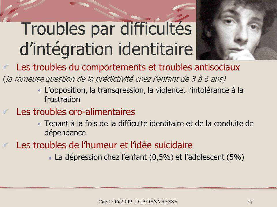 Caen O6/2009 Dr.P.GENVRESSE27 Troubles par difficultés dintégration identitaire Les troubles du comportements et troubles antisociaux (la fameuse ques