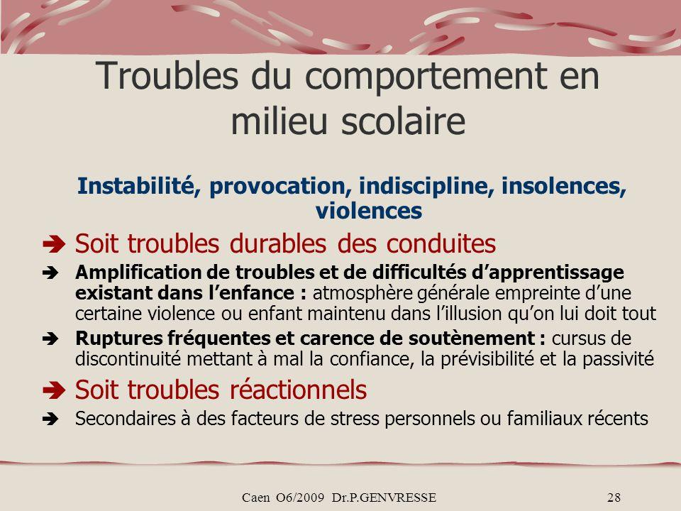 Caen O6/2009 Dr.P.GENVRESSE28 Troubles du comportement en milieu scolaire Instabilité, provocation, indiscipline, insolences, violences Soit troubles