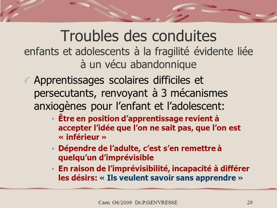 Caen O6/2009 Dr.P.GENVRESSE29 Troubles des conduites enfants et adolescents à la fragilité évidente liée à un vécu abandonnique Apprentissages scolair