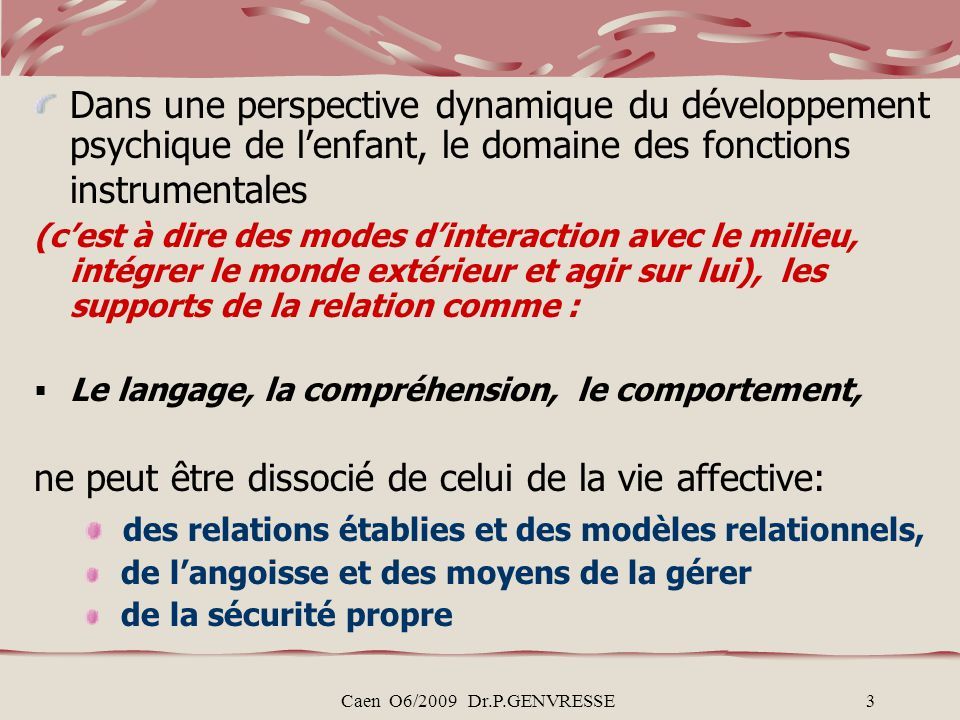 Caen O6/2009 Dr.P.GENVRESSE3 Dans une perspective dynamique du développement psychique de lenfant, le domaine des fonctions instrumentales (cest à dire des modes dinteraction avec le milieu, intégrer le monde extérieur et agir sur lui), les supports de la relation comme : Le langage, la compréhension, le comportement, ne peut être dissocié de celui de la vie affective: des relations établies et des modèles relationnels, de langoisse et des moyens de la gérer de la sécurité propre