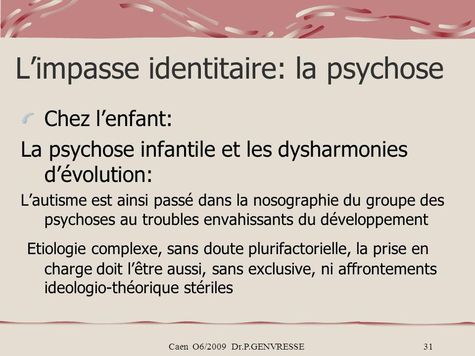 Caen O6/2009 Dr.P.GENVRESSE31 Limpasse identitaire: la psychose Chez lenfant: La psychose infantile et les dysharmonies dévolution: Lautisme est ainsi