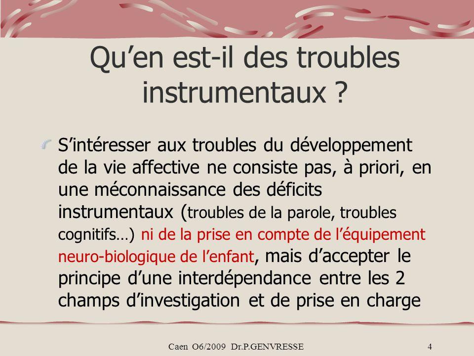 Caen O6/2009 Dr.P.GENVRESSE4 Quen est-il des troubles instrumentaux ? Sintéresser aux troubles du développement de la vie affective ne consiste pas, à