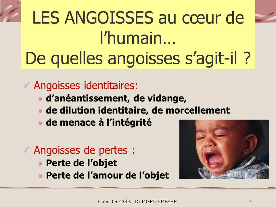 Caen O6/2009 Dr.P.GENVRESSE5 LES ANGOISSES au cœur de lhumain… De quelles angoisses sagit-il ? Angoisses identitaires: danéantissement, de vidange, de