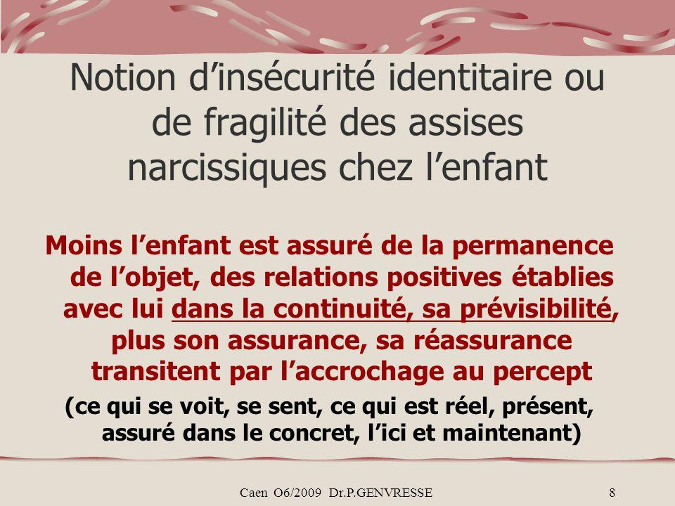 Caen O6/2009 Dr.P.GENVRESSE8 Notion dinsécurité identitaire ou de fragilité des assises narcissiques chez lenfant Moins lenfant est assuré de la perma