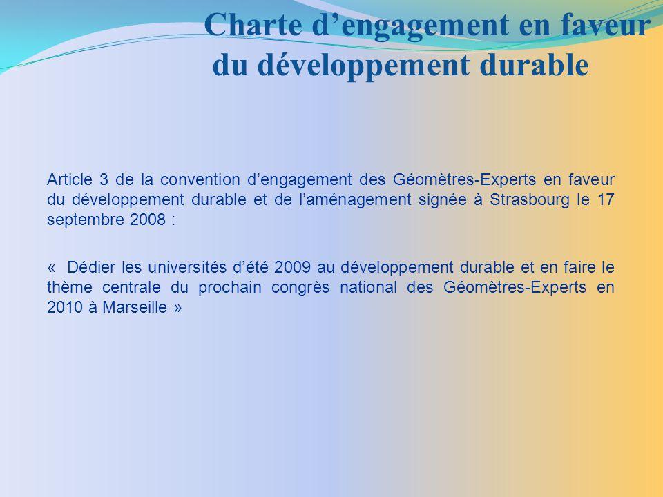 Article 3 de la convention dengagement des Géomètres-Experts en faveur du développement durable et de laménagement signée à Strasbourg le 17 septembre 2008 : « Dédier les universités dété 2009 au développement durable et en faire le thème centrale du prochain congrès national des Géomètres-Experts en 2010 à Marseille » Charte dengagement en faveur du développement durable