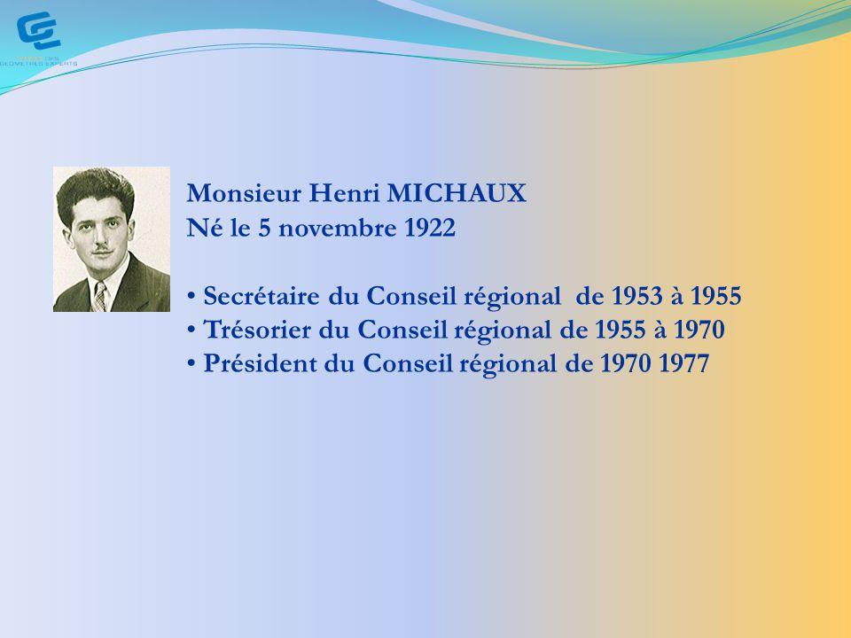 Monsieur Henri MICHAUX Né le 5 novembre 1922 Secrétaire du Conseil régional de 1953 à 1955 Trésorier du Conseil régional de 1955 à 1970 Président du Conseil régional de 1970 1977