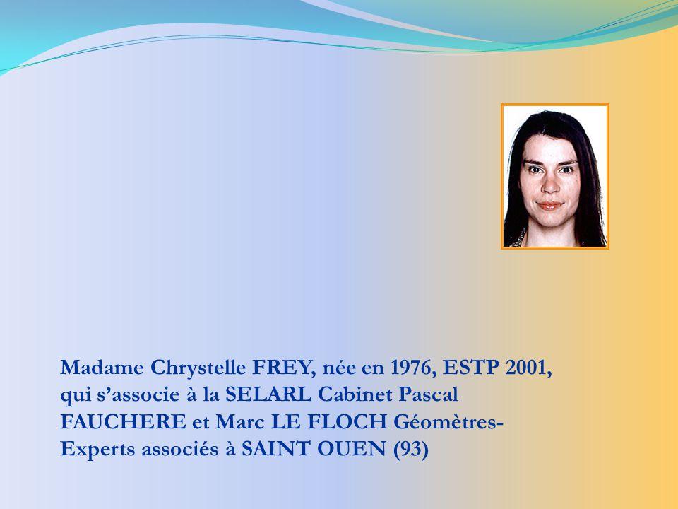 Madame Chrystelle FREY, née en 1976, ESTP 2001, qui sassocie à la SELARL Cabinet Pascal FAUCHERE et Marc LE FLOCH Géomètres- Experts associés à SAINT OUEN (93)