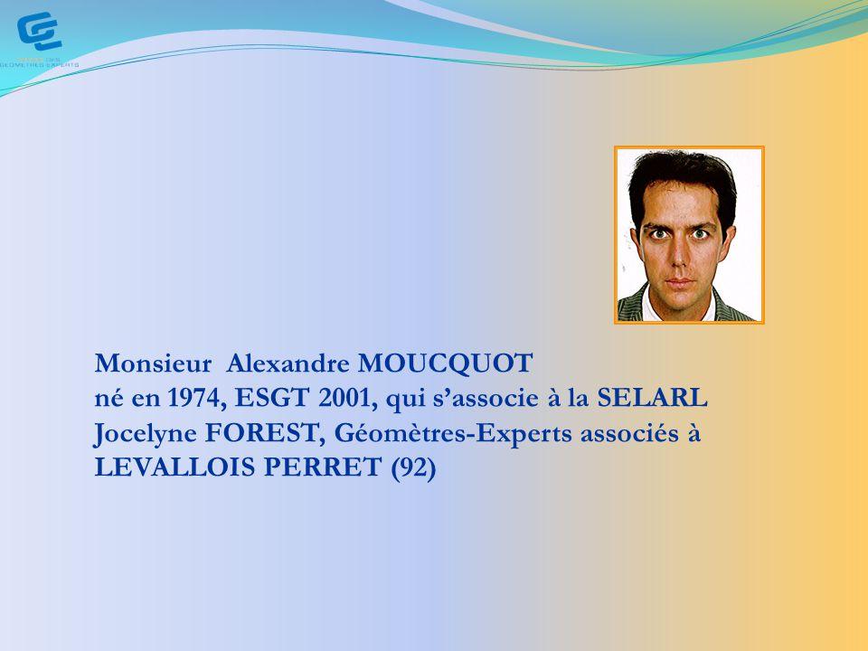 Monsieur Alexandre MOUCQUOT né en 1974, ESGT 2001, qui sassocie à la SELARL Jocelyne FOREST, Géomètres-Experts associés à LEVALLOIS PERRET (92)