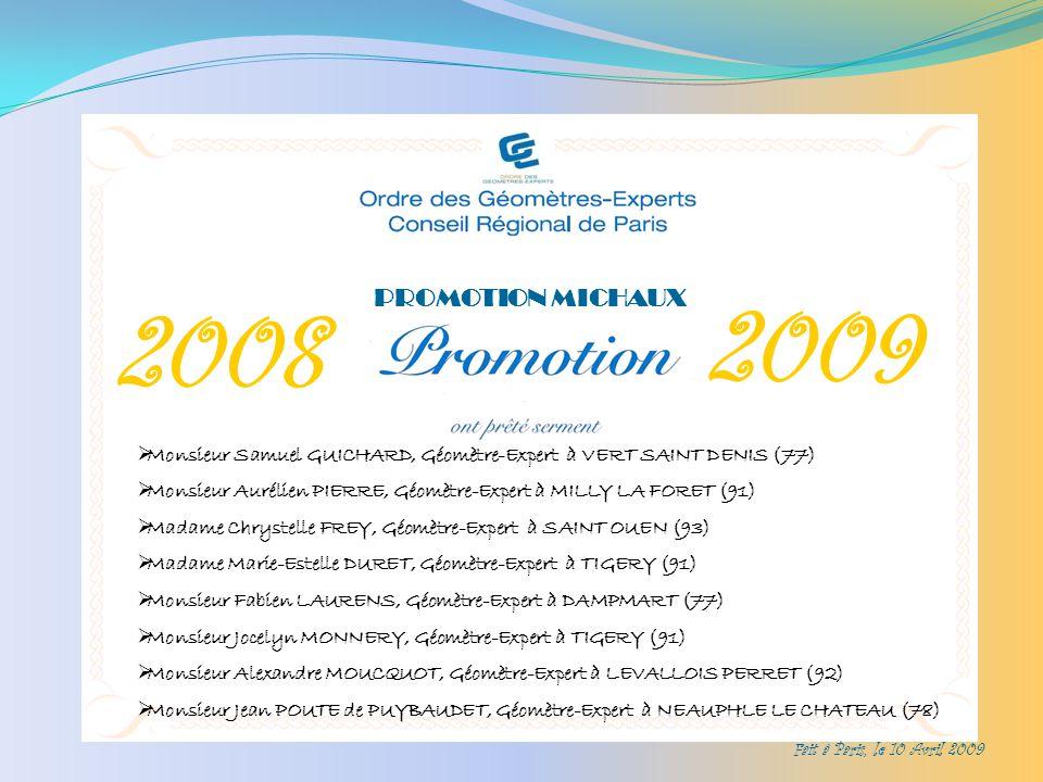 2008 2009 PROMOTION MICHAUX Fait à Paris, le 10 Avril 2009 Monsieur Samuel GUICHARD, Géomètre-Expert à VERT SAINT DENIS (77) Monsieur Aurélien PIERRE, Géomètre-Expert à MILLY LA FORET (91) Madame Chrystelle FREY, Géomètre-Expert à SAINT OUEN (93) Madame Marie-Estelle DURET, Géomètre-Expert à TIGERY (91) Monsieur Fabien LAURENS, Géomètre-Expert à DAMPMART (77) Monsieur Jocelyn MONNERY, Géomètre-Expert à TIGERY (91) Monsieur Alexandre MOUCQUOT, Géomètre-Expert à LEVALLOIS PERRET (92) Monsieur Jean POUTE de PUYBAUDET, Géomètre-Expert à NEAUPHLE LE CHATEAU (78)