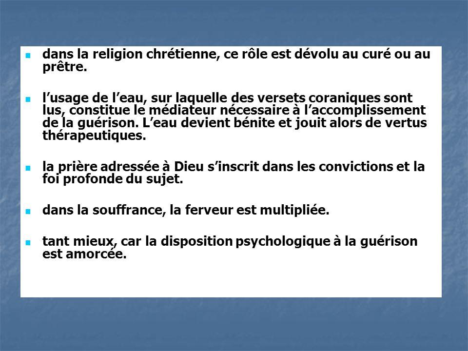 dans la religion chrétienne, ce rôle est dévolu au curé ou au prêtre. lusage de leau, sur laquelle des versets coraniques sont lus, constitue le média
