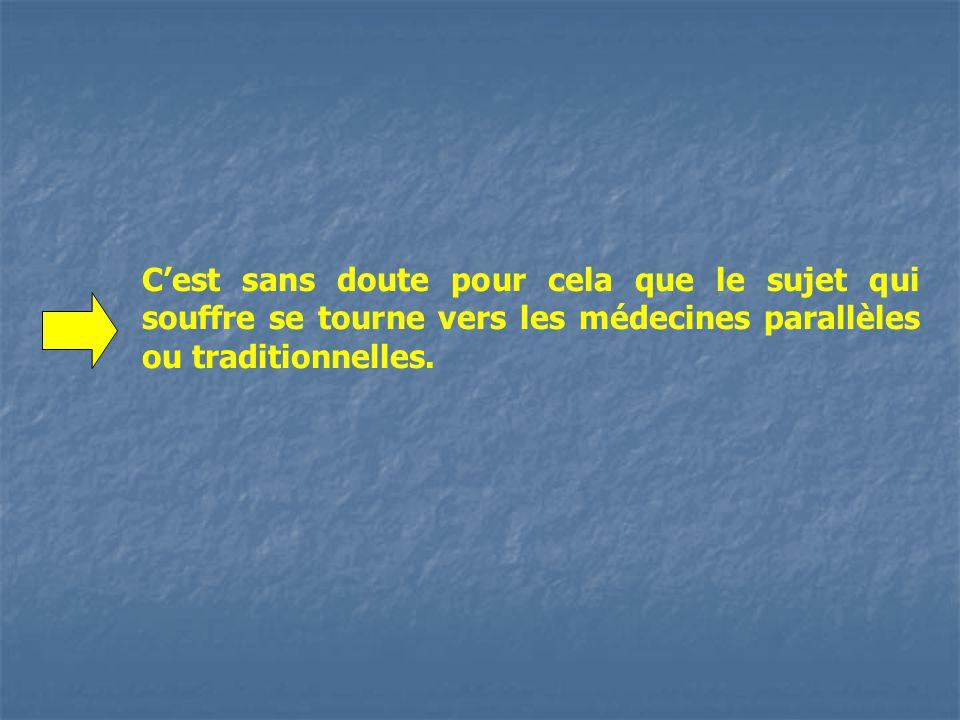 Cest sans doute pour cela que le sujet qui souffre se tourne vers les médecines parallèles ou traditionnelles.