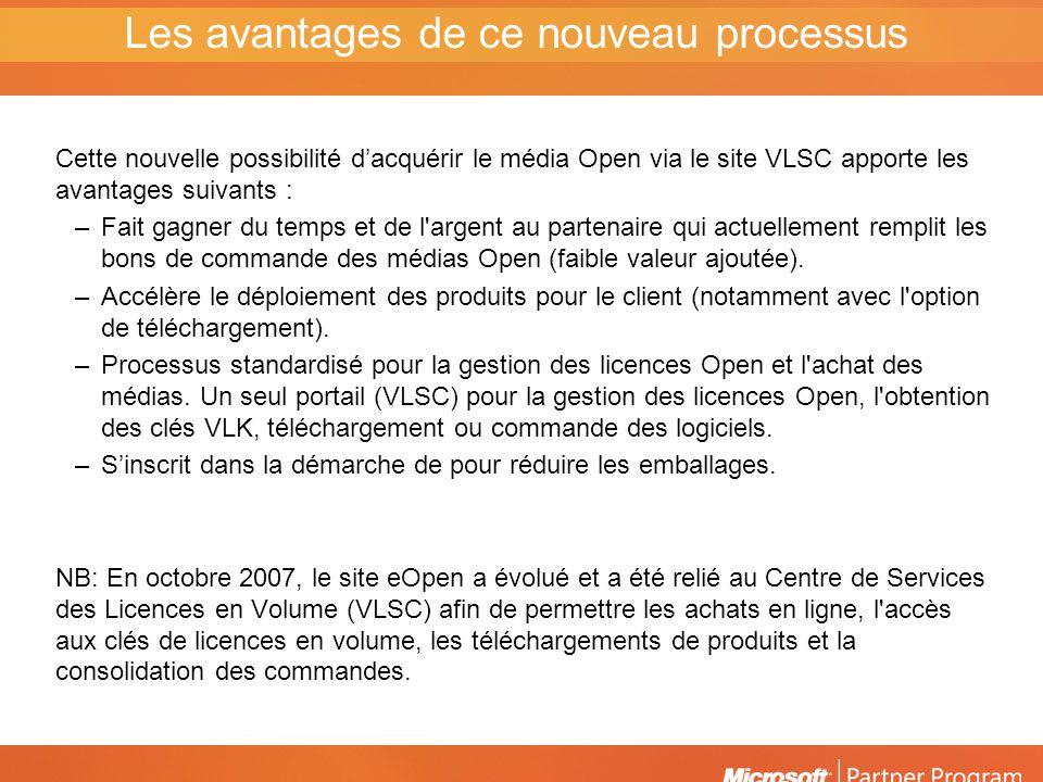 Cette nouvelle possibilité dacquérir le média Open via le site VLSC apporte les avantages suivants : –Fait gagner du temps et de l argent au partenaire qui actuellement remplit les bons de commande des médias Open (faible valeur ajoutée).