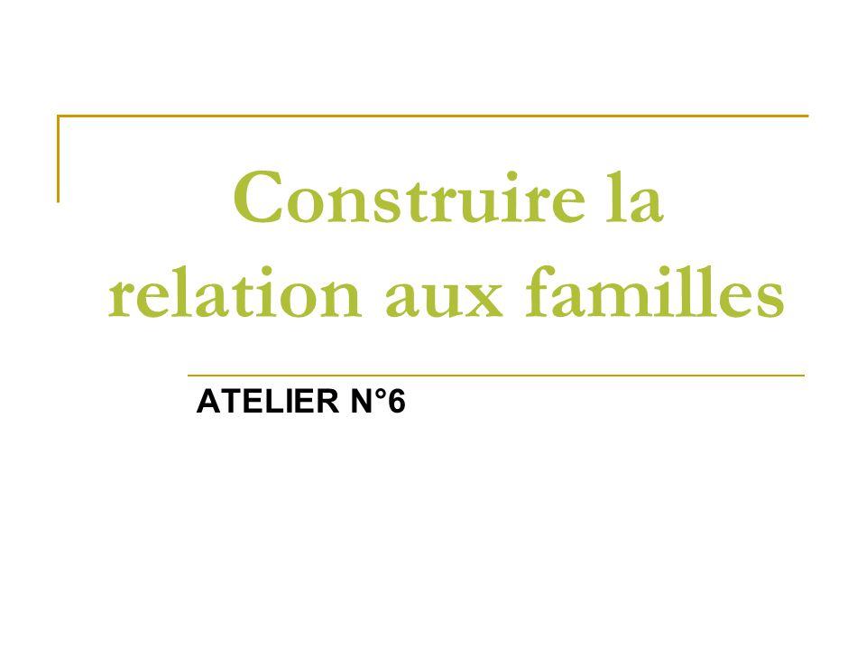 Construire la relation aux familles ATELIER N°6