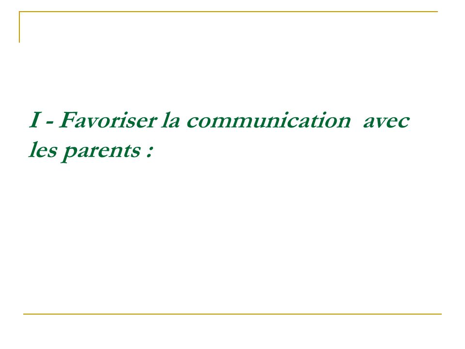 I - Favoriser la communication avec les parents :