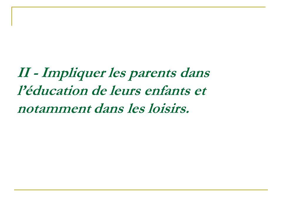 II - Impliquer les parents dans léducation de leurs enfants et notamment dans les loisirs.