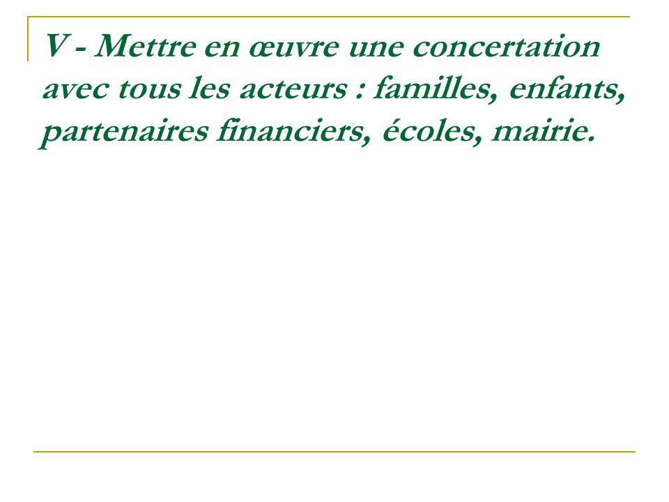 V - Mettre en œuvre une concertation avec tous les acteurs : familles, enfants, partenaires financiers, écoles, mairie.