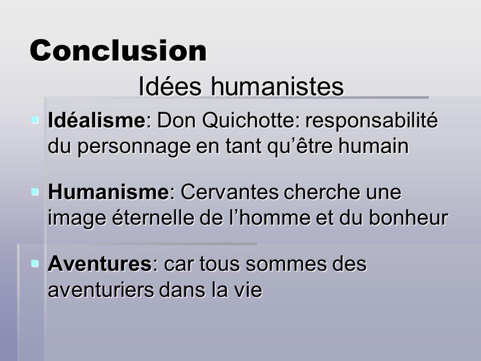 Conclusion Idées humanistes Idéalisme: Don Quichotte: responsabilité du personnage en tant quêtre humain Idéalisme: Don Quichotte: responsabilité du p